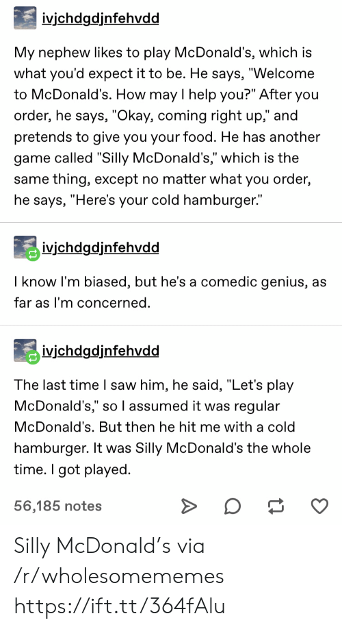 """mcdonald: ivjchdgdjnfehvdd  My nephew likes to play McDonald's, which is  what you'd expect it to be. He says, """"Welcome  to McDonald's. How may I help you?"""" After you  order, he says, """"Okay, coming right up,"""" and  pretends to give you your food. He has another  game called """"Silly McDonald's,"""" which is the  same thing, except no matter what you order,  he says, """"Here's your cold hamburger.""""  ivichdgdjnfehvdd  I know I'm biased, but he's a comedic genius, as  far as I'm concerned.  ivjchdgdjnfehvdd  The last time I saw him, he said, """"Let's play  McDonald's,"""" so l assumed it was regular  McDonald's. But then he hit me with a cold  hamburger. It was Silly McDonald's the whole  time. I got played  56,185 notes Silly McDonald's via /r/wholesomememes https://ift.tt/364fAlu"""