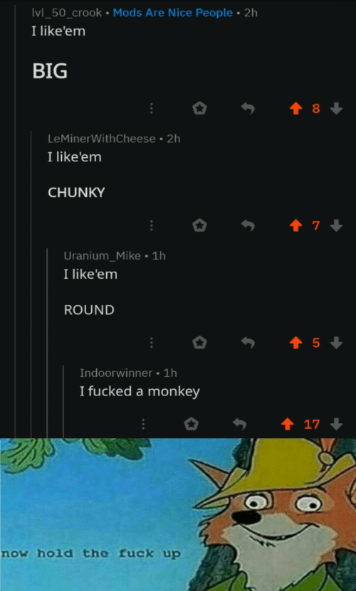 Fuck, Monkey, and Big T: Ivl_50_crook Mods Are Nice People 2h  I like'em  BIG  t 8  LeMinerWithCheese 2h  I like'em  CHUNKY  t 7  Uranium_Mike 1h  I like'em  ROUND  5  Indoorwinner 1h  I fucked a monkey  t 17  now hold the fuck up