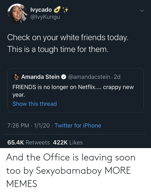 White: Ivycado O  @lvyKungu  Check on your white friends today.  This is a tough time for them.  Amanda Stein O @amandacstein - 2d  FRIENDS is no longer on Netflix.... crappy new  year.  Show this thread  7:26 PM · 1/1/20 · Twitter for iPhone  65.4K Retweets 422K Likes And the Office is leaving soon too by Sexyobamaboy MORE MEMES