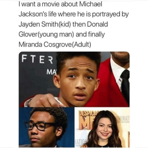 Miranda Cosgrove: Iwant a movie about Michael  Jackson's life where he is portrayed by  Jayden Smith(kid) then Donald  Glover(young man) and finally  Miranda Cosgrove (Adult)  FTER  MA  DESPICA  IMINAT  RTAINM  ATION