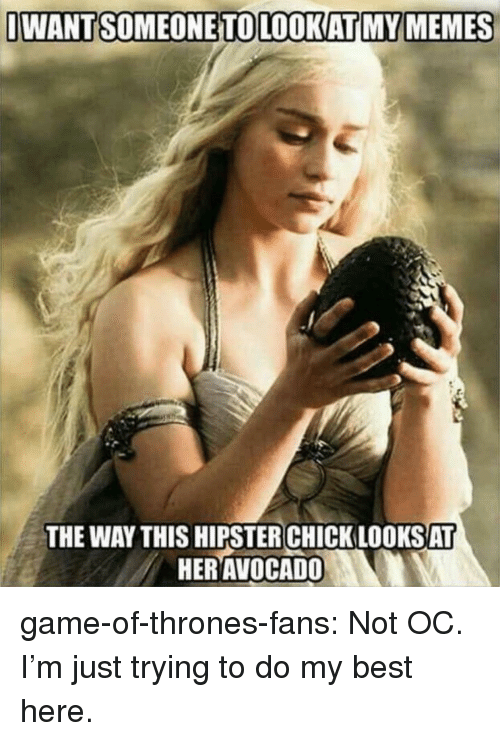 Game of Thrones, Hipster, and Memes: IWANTSOMEONETOLOOKATI MY MEMES  THE WAY THIS HIPSTER CHICK LOOKSAT  HERAVOCADO game-of-thrones-fans:  Not OC. I'm just trying to do my best here.