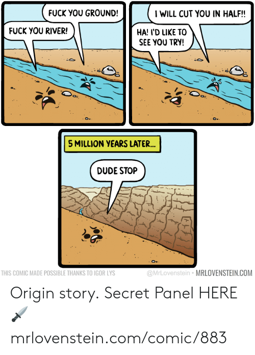 Dude, Fuck You, and Memes: IWILL CUT YOU IN HALF!!  FUCK YOU GROUND!  FUCK YOU RIVER!  HA! I'D LIKE TO  SEE YOU TRY!  5 MILLION YEARS LATER...  DUDE STOP  @MrLovenstein MRLOVENSTEIN.COM  THIS COMIC MADE POSSIBLE THANKS TO IGOR LYS Origin story.  Secret Panel HERE 🗡 mrlovenstein.com/comic/883