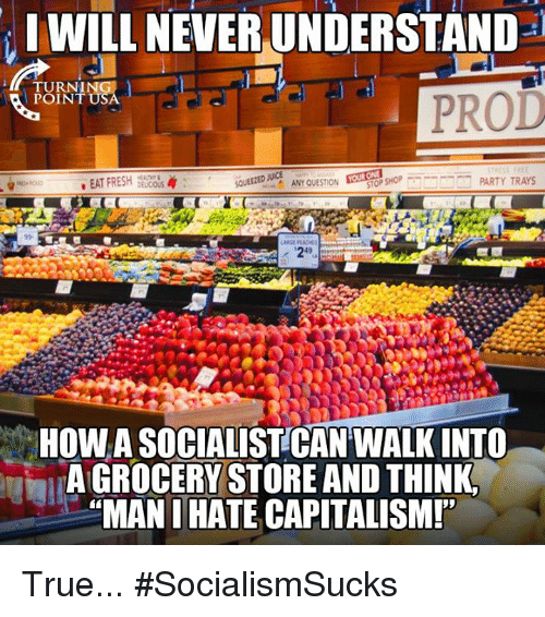 Fresh, Memes, and Party: IWILL NEVER UNDERSTAND  TURN!  POINT  PROD  . EAT FRESH DELCO  or SHOP  PARTY TRAYS  ANY QUESTION  HOW A SOCIALISTCAN WALK INTO  A GROCERY STORE AND THINK  MAN I HATE CAPITALISM! True... #SocialismSucks
