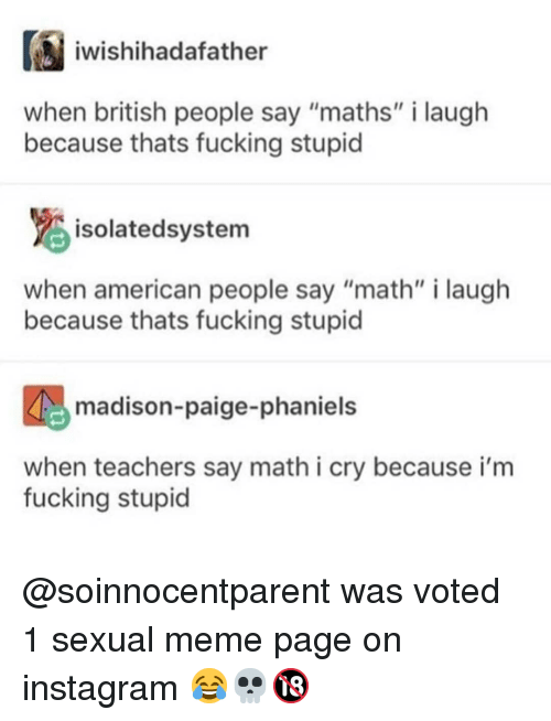 """Fucking, Instagram, and Meme: iwishihadafather  when british people say """"maths"""" i laugh  because thats fucking stupicd  isolatedsystem  when american people say """"math"""" i laugh  because thats fucking stupic  madison-paige-phaniels  when teachers say math i cry because i'm  fucking stupid @soinnocentparent was voted 1 sexual meme page on instagram 😂💀🔞"""
