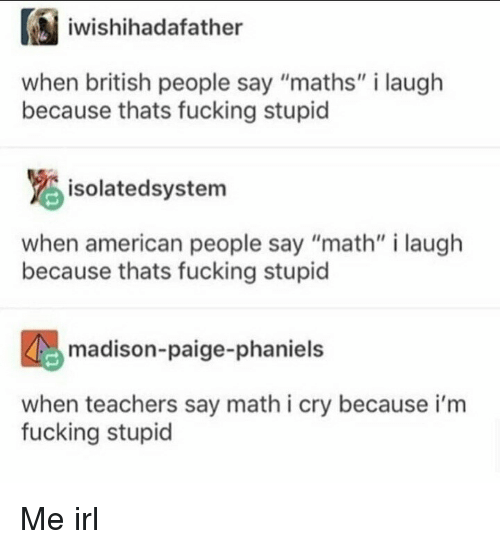 "Fucking, American, and Math: iwishihadafather  when british people say ""maths"" i laugh  because thats fucking stupid  isolatedsystem  when american people say ""math"" i laugh  because thats fucking stupid  madison-paige-phaniels  when teachers say math i cry because i'm  fucking stupid Me irl"