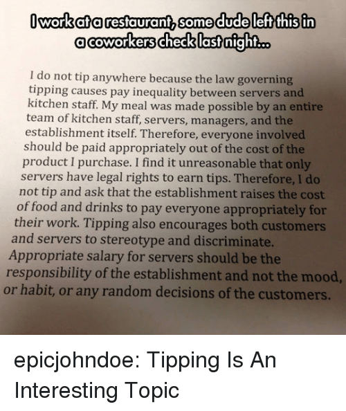 Food, Mood, and Tumblr: Iworkata restaurant, somedudeleft this in  acoworkerschecklastnight...  I do not tip anywhere because the law governing  tipping causes pay inequality between servers and  kitchen staff. My meal was made possible by an entire  team of kitchen staff, servers, managers, and the  establishment itself. Therefore, everyone involved  should be paid appropriately out of the cost of the  product I purchase. I find it unreasonable that only  servers have legal rights to earn tips. Therefore, I do  not tip and ask that the establishment raises the cost  of food and drinks to pay everyone appropriately for  their work. Tipping also encourages both customers  and servers to stereotype and discriminate.  Appropriate salary for servers should be the  responsibility of the establishment and not the mood,  or habit, or any random decisions of the customers. epicjohndoe:  Tipping Is An Interesting Topic