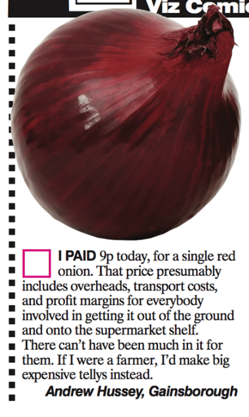 Marginalize: iz CF 'mic  I PAID 9p today, for a single red  onion. That price presumably  E includes overheads, transport costs,  and profit margins for  everybody  d in getting it out of the ground  and onto the supermarket shelf.  There can't have been much in it for  them. If I were a farmer, I'd make big  expensive tellys instead.  Andrew Hussey, Gainsborough