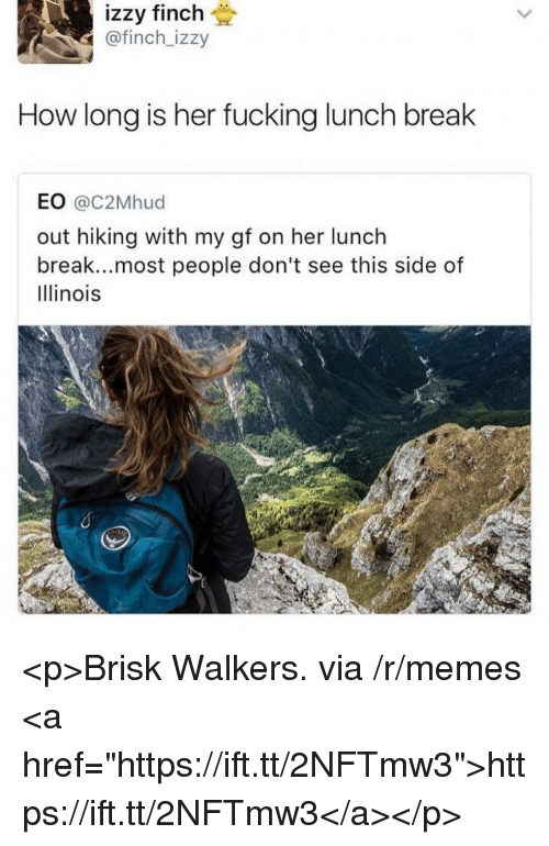 "walkers: izzy finch  @finch_izzy  How long is her fucking lunch break  EO @c2Mhud  out hiking with my gf on her lunch  break...most people don't see this side of  Illinois <p>Brisk Walkers. via /r/memes <a href=""https://ift.tt/2NFTmw3"">https://ift.tt/2NFTmw3</a></p>"