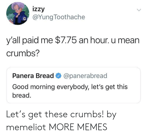 Meanness: izzy  @YungToothache  y'all paid me $7.75 an hour. u mean  crumbs?  Panera Bread @panerabread  Good morning everybody, let's get this  bread. Let's get these crumbs! by memeliot MORE MEMES