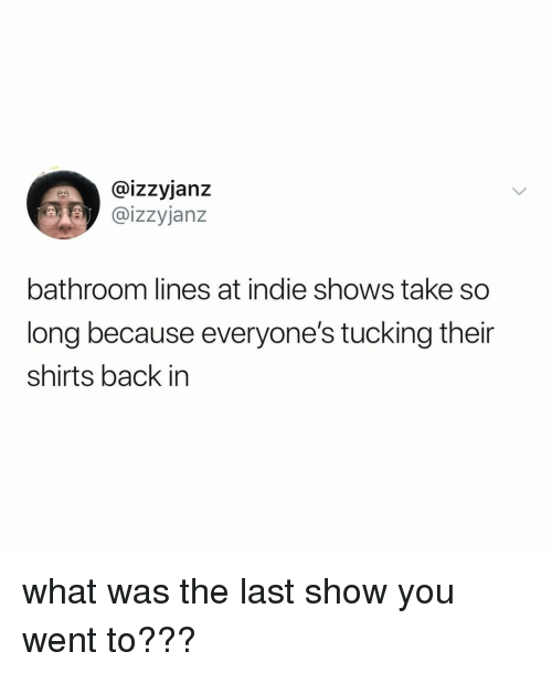 Relatable, Back, and Indie: @izzyjanz  @izzyjanz  bathroom lines at indie shows take so  long because everyone's tucking their  shirts back in what was the last show you went to???