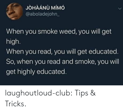 Weed: JÒHÀÁNÙ MÍMÓ  @aboladejohn_  When you smoke weed, you will get  high.  When you read, you will get educated.  So, when you read and smoke, you will  get highly educated. laughoutloud-club:  Tips & Tricks.