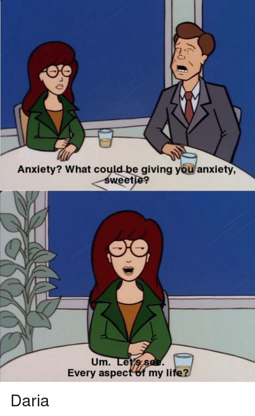 Life, Memes, and Anxiety: J.  Anxiety? What could be giving you anxiety,  sweetie?  Um. Le  Every aspect 6f my life? Daria