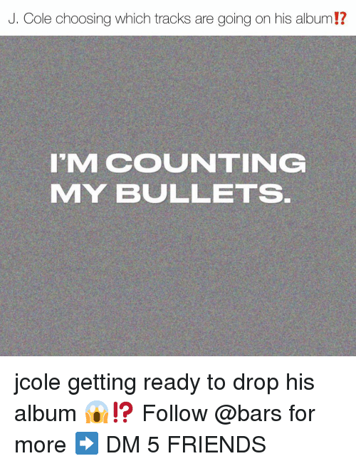 Friends, J. Cole, and Memes: J. Cole choosing which tracks are going on his album!?  I'M COUNTING  MY BULLETS jcole getting ready to drop his album 😱⁉️ Follow @bars for more ➡️ DM 5 FRIENDS