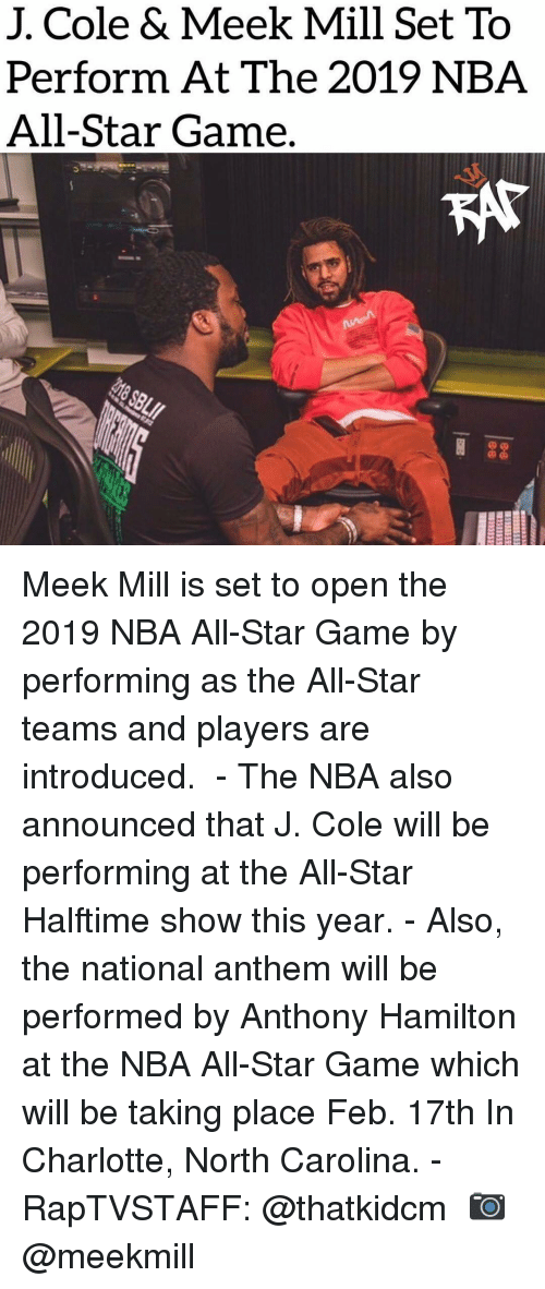 National Anthem: J. Cole & Meek Mill Set To  Perform At The 2019 NBA  All-Star Game. Meek Mill is set to open the 2019 NBA All-Star Game by performing as the All-Star teams and players are introduced. ⁣ -⁣ The NBA also announced that J. Cole will be performing at the All-Star Halftime show this year.⁣ -⁣ Also, the national anthem will be performed by Anthony Hamilton at the NBA All-Star Game which will be taking place Feb. 17th In Charlotte, North Carolina.⁣ -⁣ RapTVSTAFF: @thatkidcm⁣ 📷 @meekmill⁣