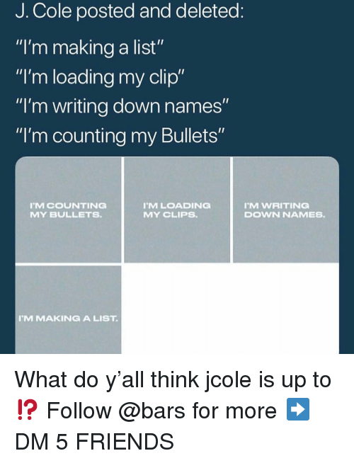 "Friends, J. Cole, and Memes: J. Cole posted and deleted  ""I'm making a list""  ""I'm loading my clip""  ""I'm writing down names  ""I'm counting my Bullets""  MCOUNTING  MY BULLETS  MLOADING  MY CLIPS.  M WRITING  DOWN NAMES.  M MAKINGA LIST What do y'all think jcole is up to⁉️ Follow @bars for more ➡️ DM 5 FRIENDS"
