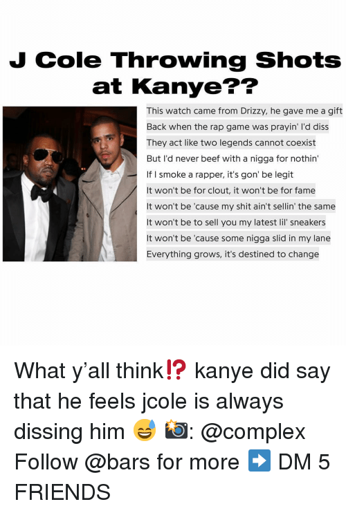 Beef, Complex, and Diss: J Cole Throwing Shots  at Kanye??  This watch came from Drizzy, he gave me a gift  Back when the rap game was prayin' I'd diss  They act like two legends cannot coexist  But I'd never beef with a nigga for nothin  If I smoke a rapper, it's gon' be legit  It won't be for clout, it won't be for fame  It won't be 'cause my shit ain't sellin' the same  It won't be to sell you my latest lil' sneakers  It won't be 'cause some nigga slid in my lane  Everything grows, it's destined to change  es What y'all think⁉️ kanye did say that he feels jcole is always dissing him 😅 📸: @complex Follow @bars for more ➡️ DM 5 FRIENDS