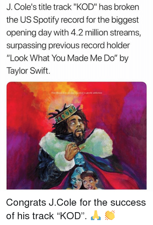 """J. Cole, Taylor Swift, and Spotify: J. Cole's title track """"KOD"""" has broken  the US Spotify record for the biggest  opening day with 4.2 million streams,  surpassing previous record holder  """"Look What You Made Me Do"""" by  Taylor Swift. Congrats J.Cole for the success of his track """"KOD"""".  🙏 👏"""