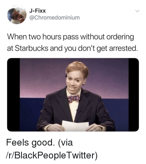 Blackpeopletwitter, Starbucks, and Good: J-Fixx  @Chromedominium  When two hours pass without ordering  at Starbucks and you don't get arrested. <p>Feels good. (via /r/BlackPeopleTwitter)</p>
