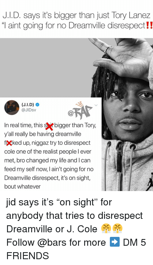 "Friends, J. Cole, and Life: J.I.D. says it's bigger than just Tory Lanez  ""T aint going for no Dreamville disrespect!  @JIDsV  n real time, this sebigger than Tory  y'all really be having dreamville  fÇked up, niggaz try to disrespect  cole one of the realist peoplel ever  met, bro changed my life and l can  feed my self now, l ain't going for no  Dreamville disrespect, it's on sight,  bout whatever jid says it's ""on sight"" for anybody that tries to disrespect Dreamville or J. Cole 😤😤 Follow @bars for more ➡️ DM 5 FRIENDS"