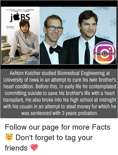 steal money: j*  inspired  FactPoint  Ashton Kutcher studied Biomedical Engineering at  University of lowa in an attempt to cure his twin brothers  heart condition. Before this, In early life he contemplated  committing suicide to save his brother's life with a heart  transplant, He also broke into his high school at midnight  with his cousin in an attempt to steal money for which he  was sentenced with 3 years probation. Follow our page for more Facts 😇 Don't forget to tag your friends 💖