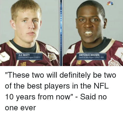 "J J Watt: J.J. WATT  Central Michigan (2007)  ANTONIO BROWN  Central Michigan (2007-09) ""These two will definitely be two of the best players in the NFL 10 years from now"" - Said no one ever"