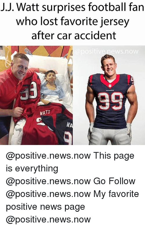 J J Watt: J.J. Watt surprises football fan  who lost favorite jersey  after car accident  ositive.news.now  39  WATT @positive.news.now This page is everything @positive.news.now Go Follow @positive.news.now My favorite positive news page @positive.news.now