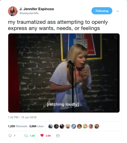 Traumatized: J. Jennifer Espinoza  @sadqueer4life  Following  my traumatized ass attempting to openly  express any wants, needs, or feelings  Clul  [retching loudly]  1:42 PM-13 Jun 2018  1,259 Retweets 3,866 Likes  07 t 1.3 3.