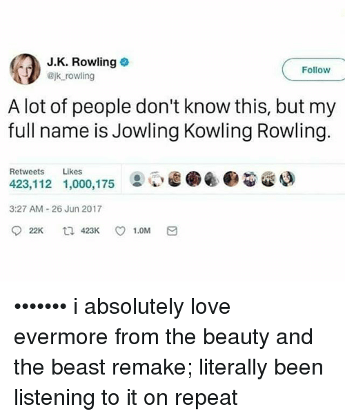 Repeatingly: J.K. Rowling  Bjk rowling  Follow  A lot of people don't know this, but my  full name is Jowling Kowling Rowling.  Retweets Likes  423,112 1,000,175  ②閒@.@@gao  3:27 AM-26 Jun 2017 ••••••• i absolutely love evermore from the beauty and the beast remake; literally been listening to it on repeat