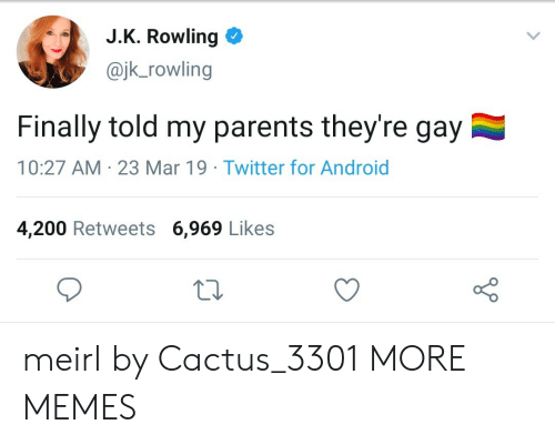 J. K. Rowling: J.K. Rowling  @jk_rowling  Finally told my parents they're gay  10:27 AM 23 Mar 19 Twitter for Android  4,200 Retweets 6,969 Likes meirl by Cactus_3301 MORE MEMES