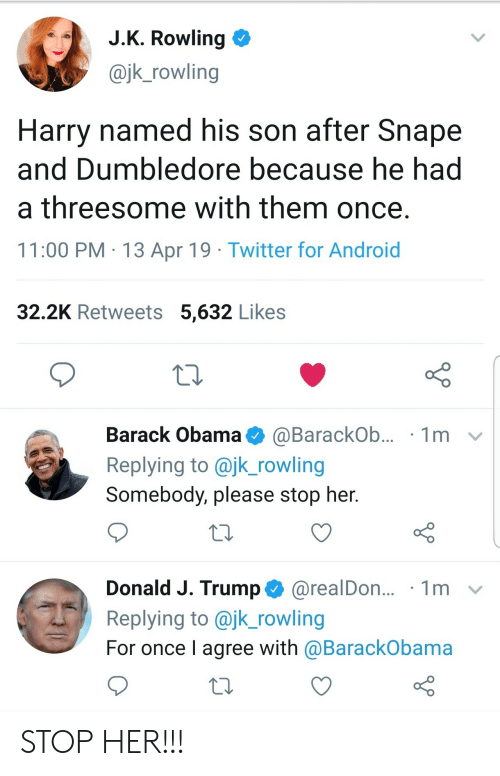 Threesome: J.K. Rowling  @jk_rowling  Harry named his son after Snape  and Dumbledore because he had  a threesome with them once.  11:00 PM 13 Apr 19 Twitter for Android  32.2K Retweets 5,632 Likes  Barack Obama  1m  @BarackOb...  Replying to @jk_rowling  Somebody, please stop her.  Donald J. Trump@realDon...  Replying to @jk_rowling  1m  For once I agree with @BarackObama STOP HER!!!