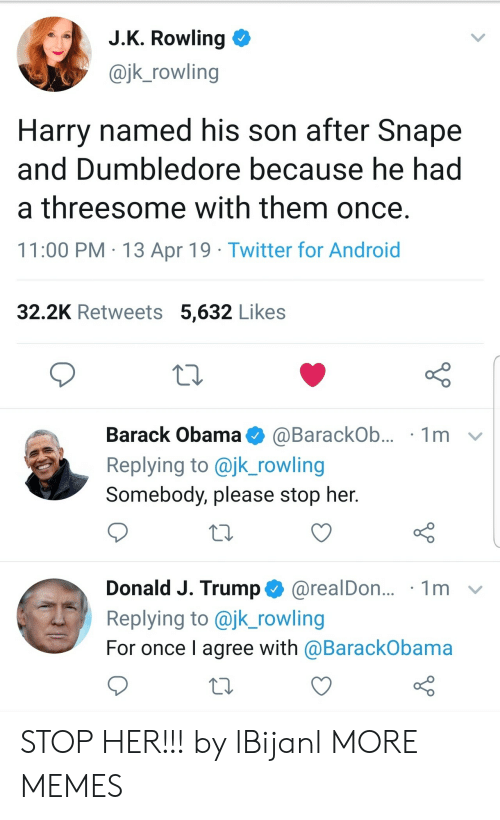 J. K. Rowling: J.K. Rowling  @jk_rowling  Harry named his son after Snape  and Dumbledore because he had  a threesome with them once.  11:00 PM 13 Apr 19 Twitter for Android  32.2K Retweets 5,632 Likes  Barack Obama  1m  @BarackOb...  Replying to @jk_rowling  Somebody, please stop her.  Donald J. Trump@realDon...  Replying to @jk_rowling  1m  For once I agree with @BarackObama STOP HER!!! by lBijanl MORE MEMES