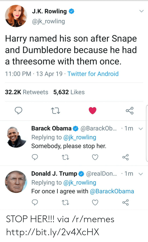 snape: J.K. Rowling  @jk_rowling  Harry named his son after Snape  and Dumbledore because he had  a threesome with them once.  11:00 PM 13 Apr 19 Twitter for Android  32.2K Retweets 5,632 Likes  Barack Obama  1m  @BarackOb...  Replying to @jk_rowling  Somebody, please stop her.  Donald J. Trump@realDon...  Replying to @jk_rowling  1m  For once I agree with @BarackObama STOP HER!!! via /r/memes http://bit.ly/2v4XcHX