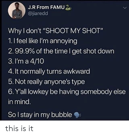 "Awkward, Time, and Lowkey: J.R From FAMU2  @jiaredd  Why don't ""SHOOT MY SHOT""  1.I feel like I'm annoying  2.99.9% of the time I get shot down  3. I'm a 4/10  4. It normally turns awkward  5. Not really anyone's type  6. Y'all lowkey be having somebody else  in mind  So lstay in my bubble this is it"