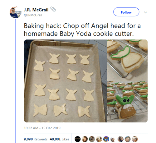 chop: J.R. McGrail  Follow  @JRMcGrail  Baking hack: Chop off Angel head for a  homemade Baby Yoda cookie cutter.  10:22 AM - 15 Dec 2019  9,098 Retweets 48,881 Likes