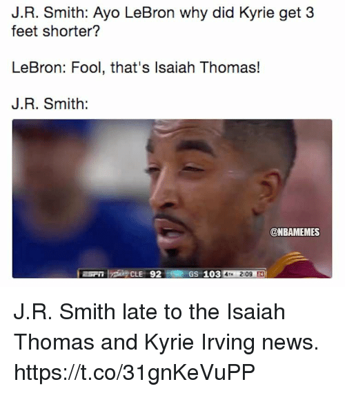 J.R. Smith, Kyrie Irving, and Memes: J.R. Smith: Ayo LeBron why did Kyrie get 3  feet shorter?  LeBron: Fool, that's lsaiah Thomas!  J.R. Smith:  @NBAMEMES  GS 103 4M 2:09 J.R. Smith late to the Isaiah Thomas and Kyrie Irving news. https://t.co/31gnKeVuPP
