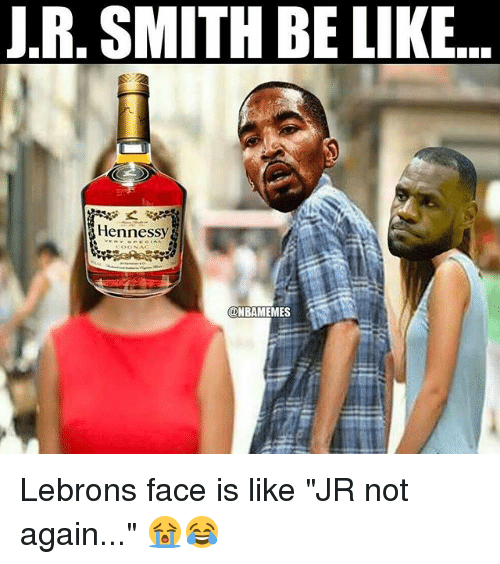 """Be Like, Hennessy, and J.R. Smith: J.R, SMITH BE LIKE..  Hennessy Lebrons face is like """"JR not again..."""" 😭😂"""