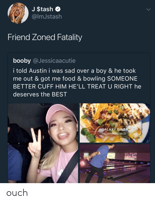 Friend Zoned: J $tash  @lmJstash  Friend Zoned Fatality  booby @Jessicaacutie  i told Austin i was sad over a boy & he took  me out & got me food & bowling SOMEONE  BETTER CUFF HIM HE'LL TREAT U RIGHT he  deserves the BEST  GALAXY DINE  Richmond, VA  J/ ouch
