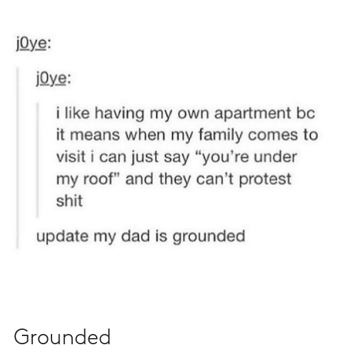 """Proteste: j0ye:  jOye:  i like having my own apartment bc  it means when my family comes to  visit i can just say """"you're under  my roof"""" and they can't protest  shit  update my dad is grounded Grounded"""