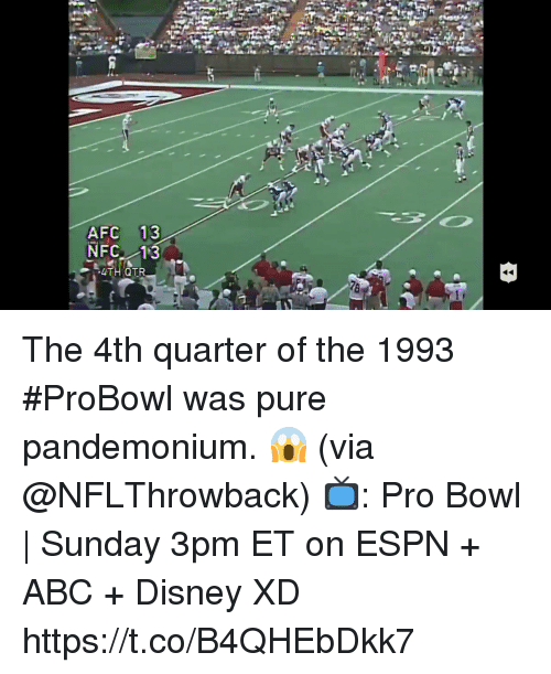 Abc, Disney, and Espn: J1  AFC 13  NFC 13  4TH QTR  78 The 4th quarter of the 1993 #ProBowl was pure pandemonium. 😱 (via @NFLThrowback)   📺: Pro Bowl | Sunday 3pm ET on ESPN + ABC + Disney XD https://t.co/B4QHEbDkk7