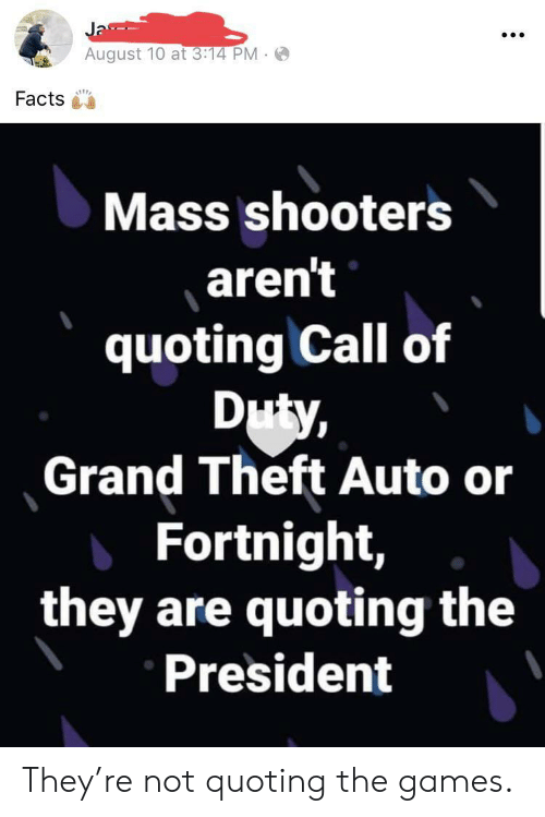 Theft: Ja  August 10 at 3:14 PM  Facts  Mass shooters  aren't  quoting Call of  Duty,  Grand Theft Auto or  Fortnight,  they are quoting the  President They're not quoting the games.