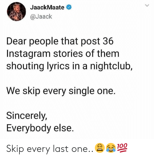 Instagram, Lyrics, and Sincerely: JaackMaate  @Jaack  Dear people that post 36  Instagram stories of them  shouting lyrics in a nightclub,  We skip every single one.  Sincerely,  Everybody else. Skip every last one..😩😂💯