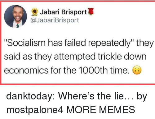 """Dank, Memes, and Tumblr: Jabari Brisport  @JabariBrisport  """"Socialism has failed repeatedly"""" they  said as they attempted trickle down  economics for the 1000th time. danktoday:  Where's the lie… by mostpalone4 MORE MEMES"""