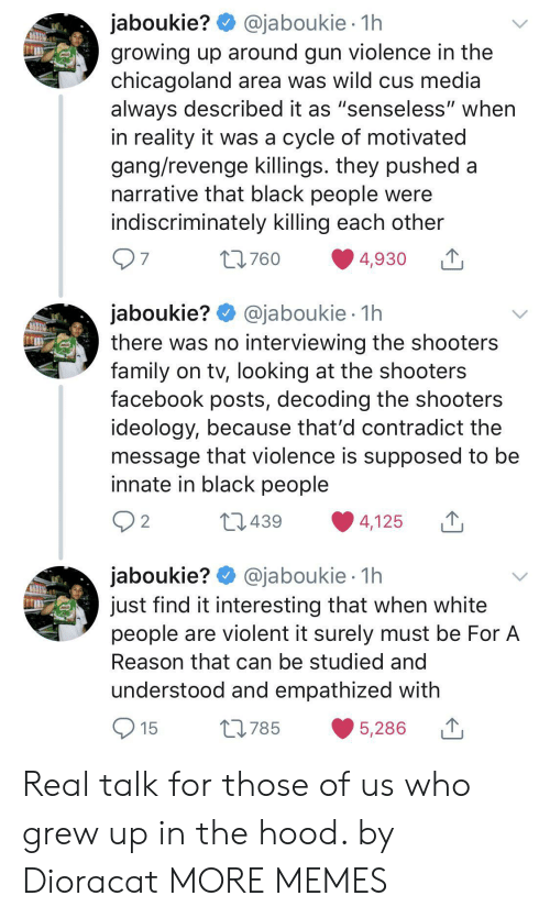 "The Hood: @jaboukie 1h  jaboukie?  growing up around gun violence in the  chicagoland area was wild cus media  always described it as ""senseless"" when  in reality it was a cycle of motivated  gang/revenge killings. they pushed a  narrative that black people were  indiscriminately killing each other  97  t760  4,930  jaboukie? @jaboukie  there was no interviewing the shooters  family on tv, looking at the shooters  facebook posts, decoding the shooters  ideology, because that'd contradict the  message that violence is supposed to be  innate in black people  1h  2 2  L439  4,125  jaboukie? @jaboukie  just find it interesting that when white  people are violent it surely must be For A  1h  Reason that can be studied and  understood and empathized with  15  L785  5,286 Real talk for those of us who grew up in the hood. by Dioracat MORE MEMES"