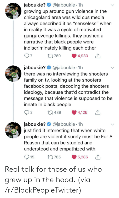 "The Hood: @jaboukie 1h  jaboukie?  growing up around gun violence in the  chicagoland area was wild cus media  always described it as ""senseless"" when  in reality it was a cycle of motivated  gang/revenge killings. they pushed a  narrative that black people were  indiscriminately killing each other  97  t760  4,930  jaboukie? @jaboukie  there was no interviewing the shooters  family on tv, looking at the shooters  facebook posts, decoding the shooters  ideology, because that'd contradict the  message that violence is supposed to be  innate in black people  1h  2 2  L439  4,125  jaboukie? @jaboukie  just find it interesting that when white  people are violent it surely must be For A  1h  Reason that can be studied and  understood and empathized with  15  L785  5,286 Real talk for those of us who grew up in the hood. (via /r/BlackPeopleTwitter)"