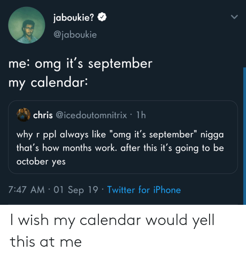 """Iphone, Omg, and Twitter: jaboukie?  @jaboukie  me: omg it's september  my calendar:  chris @icedoutomnitrix 1h  why r ppl always like """"omg it's september"""" nigga  that's how months work. after this it's going to be  october  yes  7:47 AM 01 Sep 19 Twitter for iPhone I wish my calendar would yell this at me"""