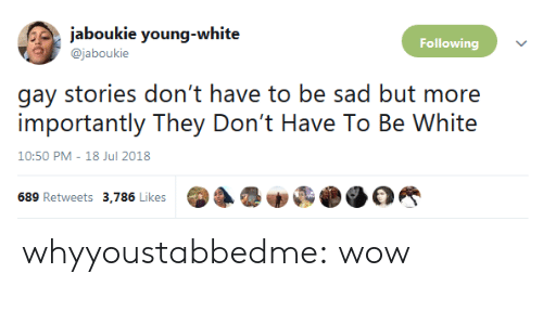 More Importantly: jaboukie young-white  Following  @jaboukie  gay stories don't have to be sad but more  importantly They Don't Have To Be White  10:50 PM-18 Jul 2018  689 Retweets 3,786 Likes whyyoustabbedme: wow