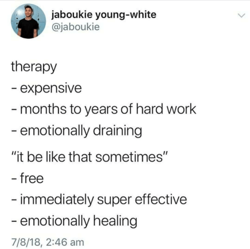 "Be Like, Work, and Free: . jaboukie young-white  @jaboukie  therapy  - expensive  months to years of hard work  emotionally draining  ""it be like that sometimes""  free  immediately super effective  emotionally healing  7/8/18, 2:46 am"