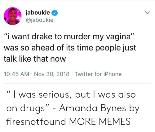 """Amanda Bynes, Dank, and Drake: jaboukieQ  @jaboukie  """"i want drake to murder my vagina""""  was so ahead of its time people just  talk like that now  10:45 AM Nov 30, 2018 Twitter for iPhone """" I was serious, but I was also on drugs"""" - Amanda Bynes by firesnotfound MORE MEMES"""