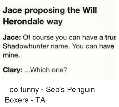Memes, True, and Boxer: Jace proposing the Will  Herondale way  Jace: Of course you can have a true  Shadowhunter name. You can have  mine.  Clary: Which one? Too funny - Seb's Penguin Boxers - TA