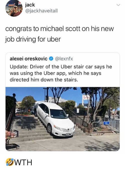 Memes, Michael Scott, and Uber: Jack  ajackhaveitall  congrats to michael scott on his new  iob drivina for uber  alexei oreskovic@lexnfx  Update: Driver of the Uber stair car says he  was using the Uber app, which he says  directed him down the stairs.  Sa 🤣WTH